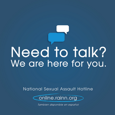 Need to talk? We are here for you. National sexual assault hotline. online.rainn.org.